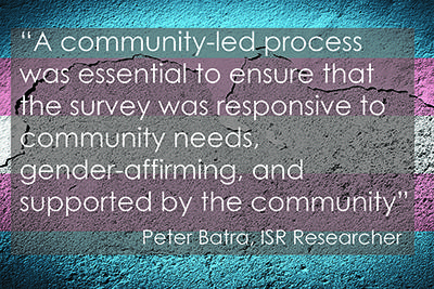 """A community-led process was essential to ensure that the survey was responsive to community needs, gender-affirming, and supported by the community"" Peter Batra, ISR Researcher"